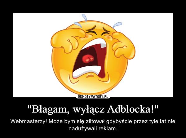 """""""Błagam, wyłącz Adblocka!"""" – Webmasterzy! Może bym się zlitował gdybyście przez tyle lat nie nadużywali reklam."""