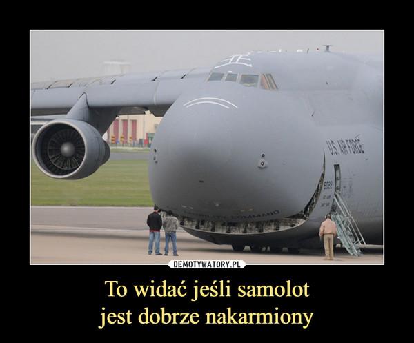 To widać jeśli samolotjest dobrze nakarmiony –