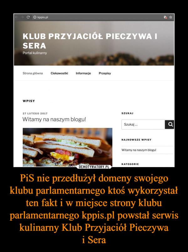 PiS nie przedłużył domeny swojego klubu parlamentarnego ktoś wykorzystał ten fakt i w miejsce strony klubu parlamentarnego kppis.pl powstał serwis kulinarny Klub Przyjaciół Pieczywai Sera –