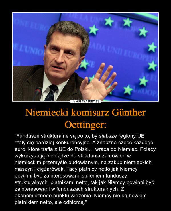"""Niemiecki komisarz Günther Oettinger: – """"Fundusze strukturalne są po to, by słabsze regiony UE stały się bardziej konkurencyjne. A znaczna część każdego euro, które trafia z UE do Polski… wraca do Niemiec. Polacy wykorzystują pieniądze do składania zamówień w niemieckim przemyśle budowlanym, na zakup niemieckich maszyn i ciężarówek. Tacy płatnicy netto jak Niemcy powinni być zainteresowani istnieniem funduszy strukturalnych. płatnikami netto, tak jak Niemcy powinni być zainteresowani w funduszach strukturalnych. Z ekonomicznego punktu widzenia, Niemcy nie są bowiem płatnikiem netto, ale odbiorcą."""""""