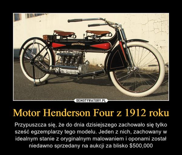 Motor Henderson Four z 1912 roku – Przypuszcza się, że do dnia dzisiejszego zachowało się tylko sześć egzemplarzy tego modelu. Jeden z nich, zachowany w idealnym stanie z oryginalnym malowaniem i oponami został niedawno sprzedany na aukcji za blisko $500,000