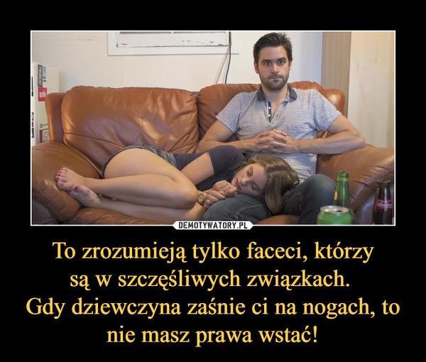 To zrozumieją tylko faceci, którzysą w szczęśliwych związkach. Gdy dziewczyna zaśnie ci na nogach, to nie masz prawa wstać! –