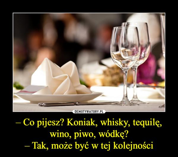 – Co pijesz? Koniak, whisky, tequilę, wino, piwo, wódkę?– Tak, może być w tej kolejności –