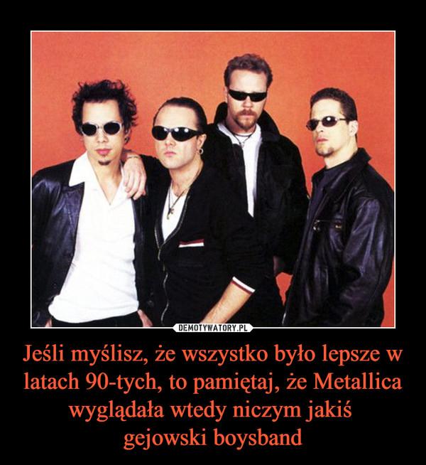Jeśli myślisz, że wszystko było lepsze w latach 90-tych, to pamiętaj, że Metallica wyglądała wtedy niczym jakiś gejowski boysband –