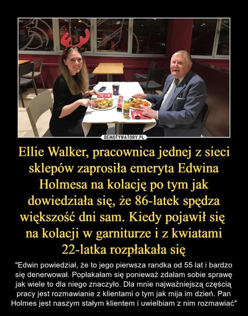 Ellie Walker, pracownica jednej z sieci sklepów zaprosiła emeryta Edwina Holmesa na kolację po tym jak dowiedziała się, że 86-latek spędza większość dni sam. Kiedy pojawił się  na kolacji w garniturze i z kwiatami 22-latka rozpłakała się