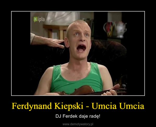 Ferdynand Kiepski - Umcia Umcia – DJ Ferdek daje radę!