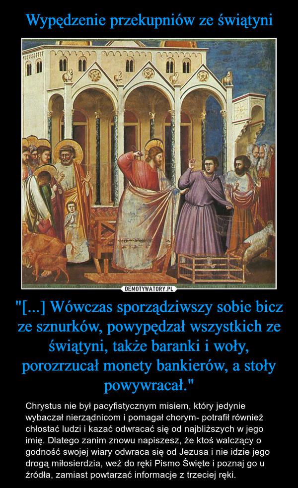 """""""[...] Wówczas sporządziwszy sobie bicz ze sznurków, powypędzał wszystkich ze świątyni, także baranki i woły, porozrzucał monety bankierów, a stoły powywracał."""" – Chrystus nie był pacyfistycznym misiem, który jedynie wybaczał nierządnicom i pomagał chorym- potrafił również chłostać ludzi i kazać odwracać się od najbliższych w jego imię. Dlatego zanim znowu napiszesz, że ktoś walczący o godność swojej wiary odwraca się od Jezusa i nie idzie jego drogą miłosierdzia, weź do ręki Pismo Święte i poznaj go u źródła, zamiast powtarzać informacje z trzeciej ręki."""