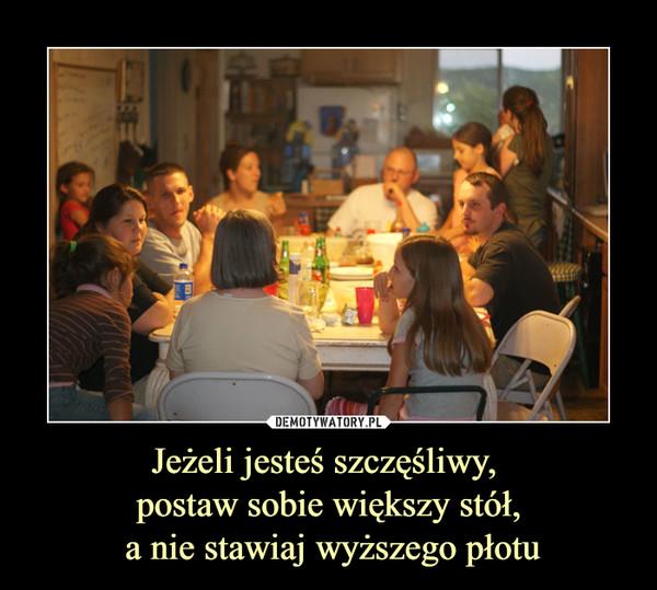 Jeżeli jesteś szczęśliwy, postaw sobie większy stół, a nie stawiaj wyższego płotu –