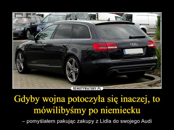 Gdyby wojna potoczyła się inaczej, to mówilibyśmy po niemiecku – – pomyślałem pakując zakupy z Lidla do swojego Audi