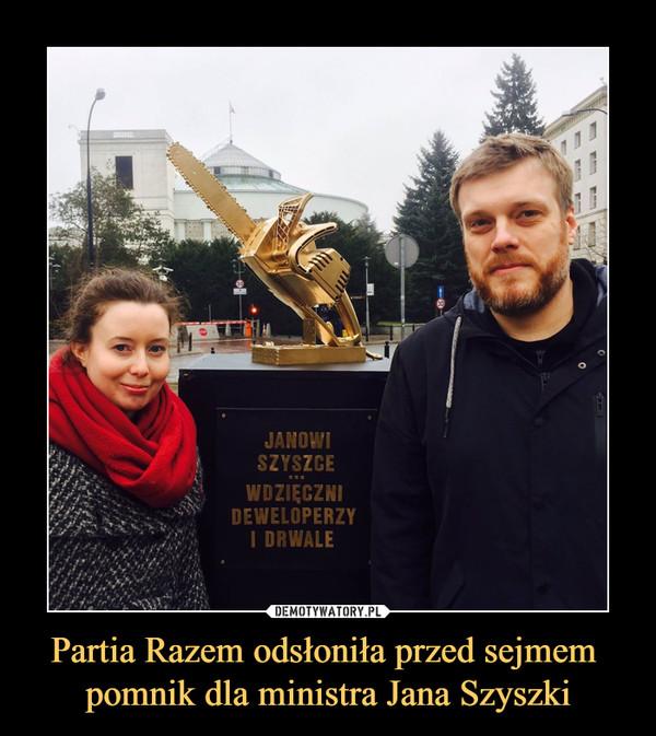 Partia Razem odsłoniła przed sejmem pomnik dla ministra Jana Szyszki –  JANOWI SZYSZCE...WDZIĘCZNI DEWELOPERZY I DRWALE