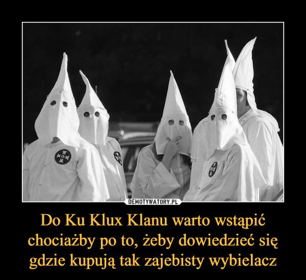 Do Ku Klux Klanu warto wstąpić chociażby po to, żeby dowiedzieć się gdzie kupują tak zajebisty wybielacz –