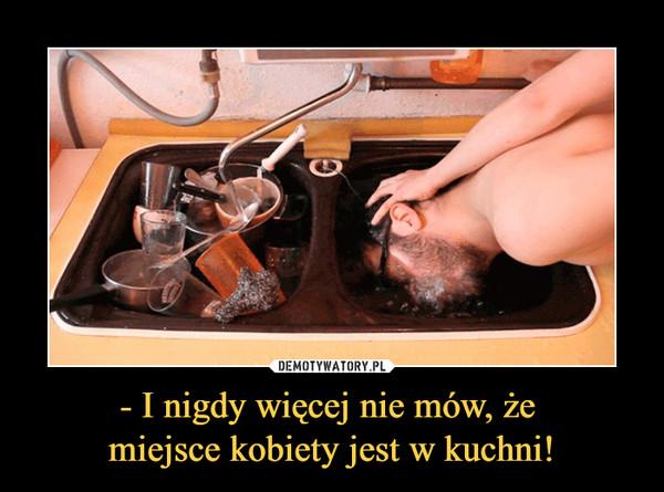 - I nigdy więcej nie mów, że miejsce kobiety jest w kuchni! –