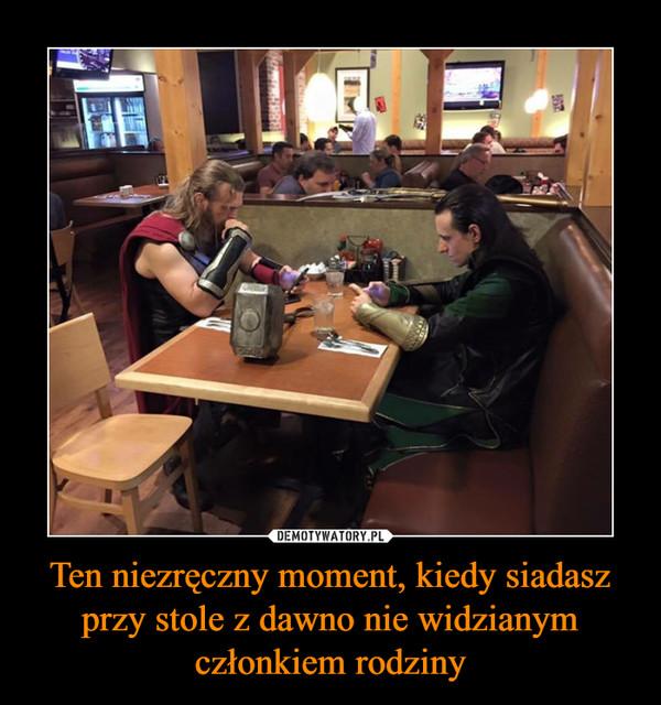 Ten niezręczny moment, kiedy siadasz przy stole z dawno nie widzianym członkiem rodziny –