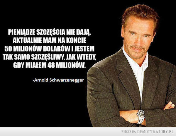 Mądrego to aż miło posłuchać –  PIENIĄDZE SZCZĘŚCIA NIE DAJA.AKTUMNIE MAM NA KONCIE50 MILIONÓW DOLARÓW I JESTEMTAK SAMO SZCZĘŚLIWY, JAK WTEDY,GDY MIAŁEM 48 MILIONÓW.-Arnold Schwarzenegger