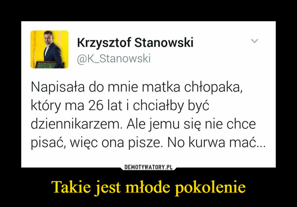 Takie jest młode pokolenie –  @K_Stanowski Krzysztof Stanowski Napisała do mnie matka chłopaka, który ma 26 lat i chciałby być dziennikarzem. Ale jemu się nie chce pisać, więc ona pisze. No kurwa mać...