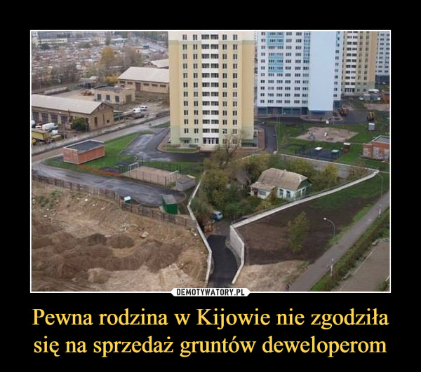 Pewna rodzina w Kijowie nie zgodziła się na sprzedaż gruntów deweloperom –