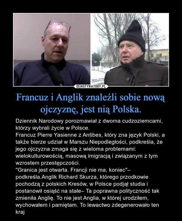 Francuz i Anglik znaleźli sobie nową ojczyznę, jest nią Polska. – Dziennik Narodowy porozmawiał z dwoma cudzoziemcami, którzy wybrali życie w Polsce.Francuz Pierre Yasienne z Antibes, który zna język Polski, a także bierze udział w Marszu Niepodległości, podkreśla, że jego ojczyzna zmaga się z wieloma problemami: wielokulturowością, masową imigracją i związanym z tym wzrostem przestępczości.''Granica jest otwarta. Francji nie ma, koniec''– podkreśla.Anglik Richard Skurza, którego przodkowie pochodzą z polskich Kresów, w Polsce podjął studia i postanowił osiąść na stałe– Ta poprawna polityczność tak zmieniła Anglię. To nie jest Anglia, w której urodziłem, wychowałem i pamiętam. To lewactwo zdegenerowało ten kraj