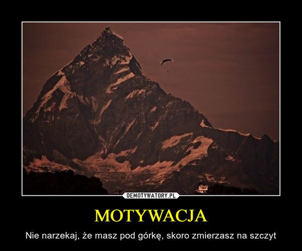MOTYWACJA – Nie narzekaj, że masz pod górkę, skoro zmierzasz na szczyt
