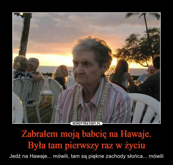 Zabrałem moją babcię na Hawaje.Była tam pierwszy raz w życiu – Jedź na Hawaje... mówili, tam są piękne zachody słońca... mówili