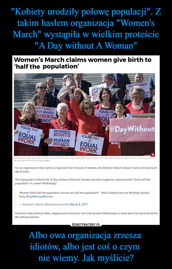 """Albo owa organizacja zrzesza idiotów, albo jest coś o czym nie wiemy. Jak myślicie? –  WomerTs March claims women give birth to'half the population'«w»>For an organization ihal claims to represent the interests of women, ihe Women's March doesnt seem to know muchabout them.The organization behind the """"A Oay without A Woman* protest quoted a supporter saying women """"birth half thepopulation* in a tweei Wednesday.""""Women birth half the population and we are half the populaionl* - Nelini Stamp from the Working FamiliesParty #OayWithoutAWoman— Women's March (@womensmarch) March 8.2017Feminists held political rallles. skipped work and wore red in the protest Wednesday to show what the world would be like without women.Equal pay for equal work, Women rights are human rights, #Day without"""