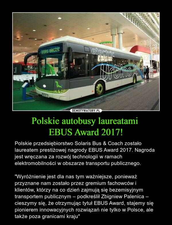 """Polskie autobusy laureatami EBUS Award 2017! – Polskie przedsiębiorstwo Solaris Bus & Coach zostało laureatem prestiżowej nagrody EBUS Award 2017. Nagroda jest wręczana za rozwój technologii w ramach elektromobilności w obszarze transportu publicznego.""""Wyróżnienie jest dla nas tym ważniejsze, ponieważ przyznane nam zostało przez gremium fachowców i klientów, którzy na co dzień zajmują się bezemisyjnym transportem publicznym – podkreślił Zbigniew Palenica – cieszymy się, że otrzymując tytuł EBUS Award, stajemy się pionierem innowacyjnych rozwiązań nie tylko w Polsce, ale także poza granicami kraju"""""""