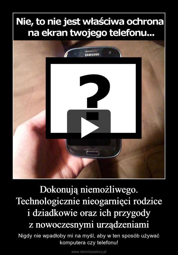 Dokonują niemożliwego. Technologicznie nieogarnięci rodzicei dziadkowie oraz ich przygodyz nowoczesnymi urządzeniami – Nigdy nie wpadłoby mi na myśl, aby w ten sposób używać komputera czy telefonu!