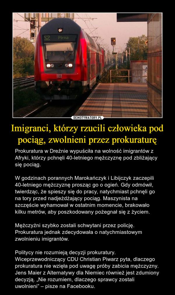 """Imigranci, którzy rzucili człowieka pod pociąg, zwolnieni przez prokuraturę – Prokuratura w Dreźnie wypuściła na wolność imigrantów z Afryki, którzy pchnęli 40-letniego mężczyznę pod zbliżający się pociąg.W godzinach porannych Marokańczyk i Libijczyk zaczepili 40-letniego mężczyznę prosząc go o ogień. Gdy odmówił, twierdząc, że spieszy się do pracy, natychmiast pchnęli go na tory przed nadjeżdżający pociąg. Maszynista na szczęście wyhamował w ostatnim momencie, brakowało kilku metrów, aby poszkodowany pożegnał się z życiem.Mężczyźni szybko zostali schwytani przez policję. Prokuratura jednak zdecydowała o natychmiastowym zwolnieniu imigrantów.Politycy nie rozumieją decyzji prokuratury. Wiceprzewodniczący CDU Christian Piwarz pyta, dlaczego prokuratura nie wzięła pod uwagę próby zabicia mężczyzny. Jens Maier z Alternatywy dla Niemiec również jest zdumiony decyzją. """"Nie rozumiem, dlaczego sprawcy zostali uwolnieni"""" – pisze na Facebooku."""
