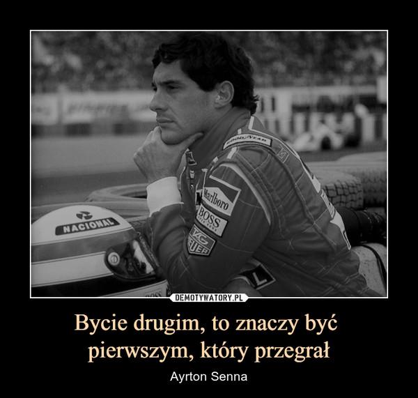 Bycie drugim, to znaczy być pierwszym, który przegrał – Ayrton Senna