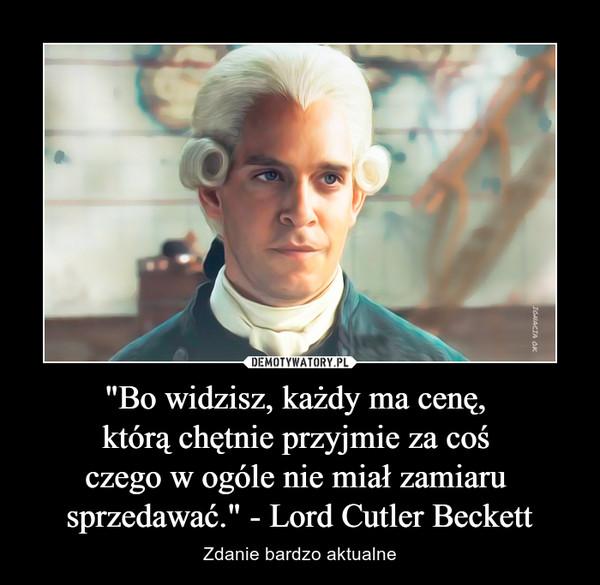 """""""Bo widzisz, każdy ma cenę, którą chętnie przyjmie za coś czego w ogóle nie miał zamiaru sprzedawać."""" - Lord Cutler Beckett – Zdanie bardzo aktualne"""