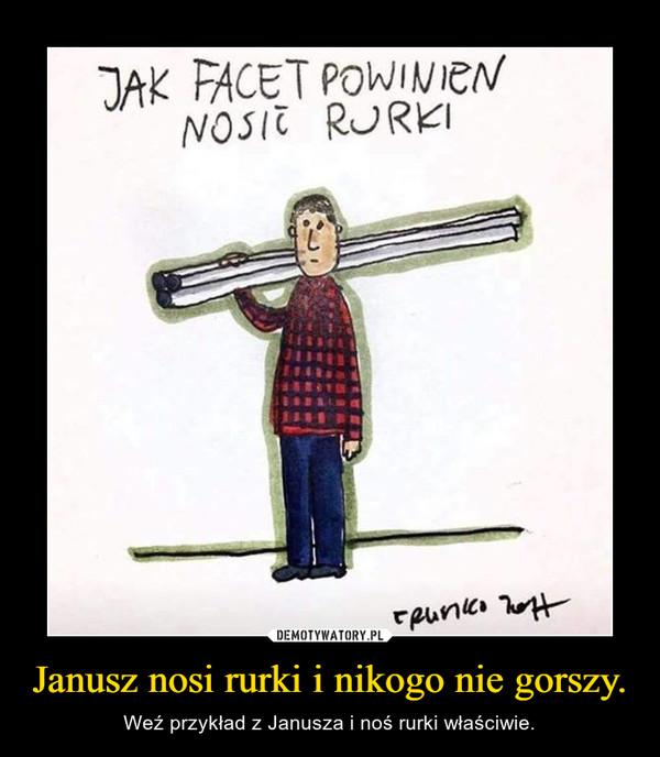Janusz nosi rurki i nikogo nie gorszy. – Weź przykład z Janusza i noś rurki właściwie.