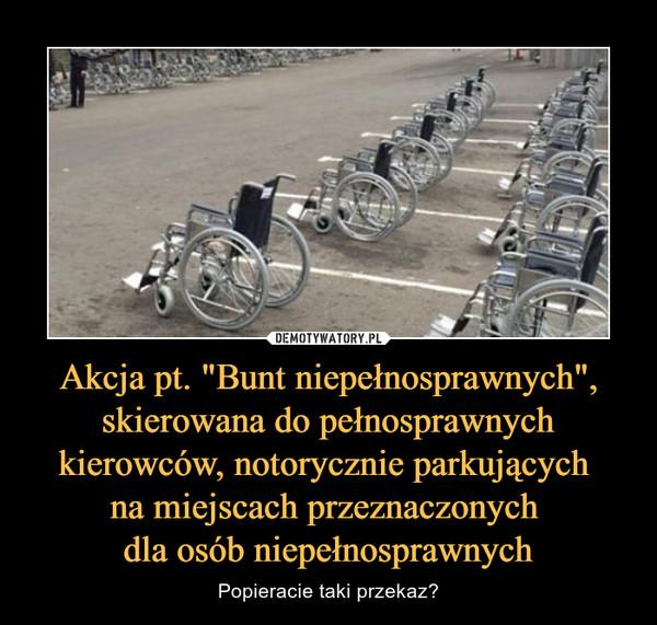 """Akcja pt. """"Bunt niepełnosprawnych"""", skierowana do pełnosprawnych kierowców, notorycznie parkujących na miejscach przeznaczonych dla osób niepełnosprawnych – Popieracie taki przekaz?"""