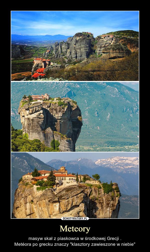 """Meteory – masyw skał z piaskowca w środkowej Grecji .Metéora po grecku znaczy """"klasztory zawieszone w niebie"""""""