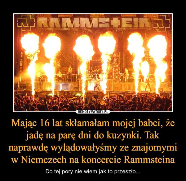 Mając 16 lat skłamałam mojej babci, że jadę na parę dni do kuzynki. Tak naprawdę wylądowałyśmy ze znajomymi w Niemczech na koncercie Rammsteina – Do tej pory nie wiem jak to przeszło...