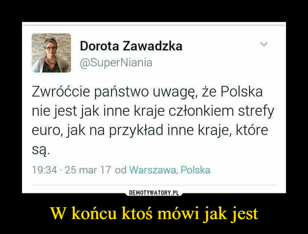 W końcu ktoś mówi jak jest –  Dorota Zawadzka ®SuperNiania Zwróćcie państwo uwagę, że Polska nie jest jak inne kraje członkiem strefy euro, jak na przykład inne kraje, które Są. 19:34 . 25 mar 17 od Warszawa, Polska