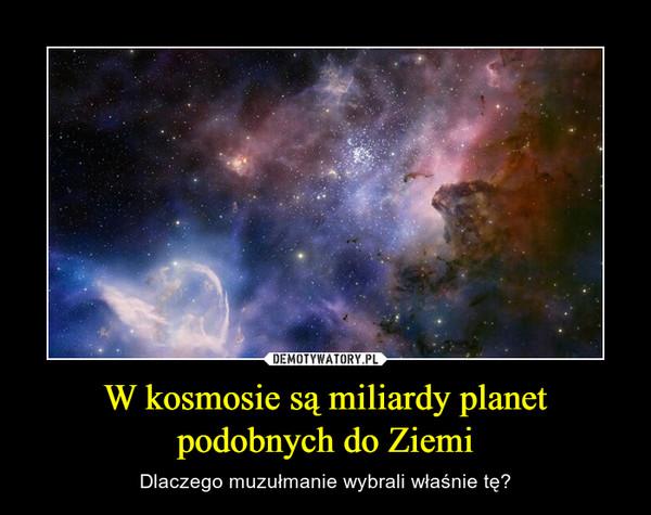 W kosmosie są miliardy planet podobnych do Ziemi – Dlaczego muzułmanie wybrali właśnie tę?