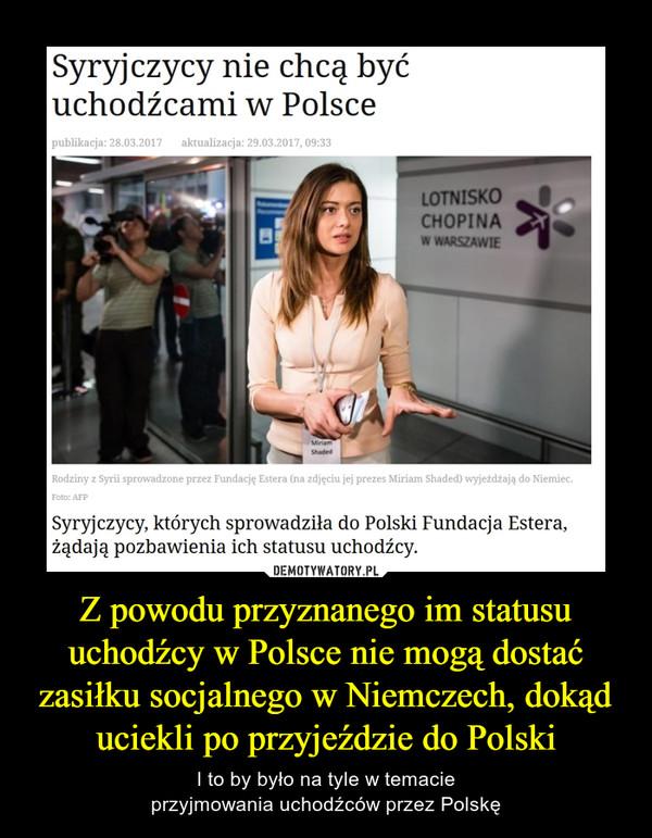 Z powodu przyznanego im statusu uchodźcy w Polsce nie mogą dostać zasiłku socjalnego w Niemczech, dokąd uciekli po przyjeździe do Polski – I to by było na tyle w temacieprzyjmowania uchodźców przez Polskę