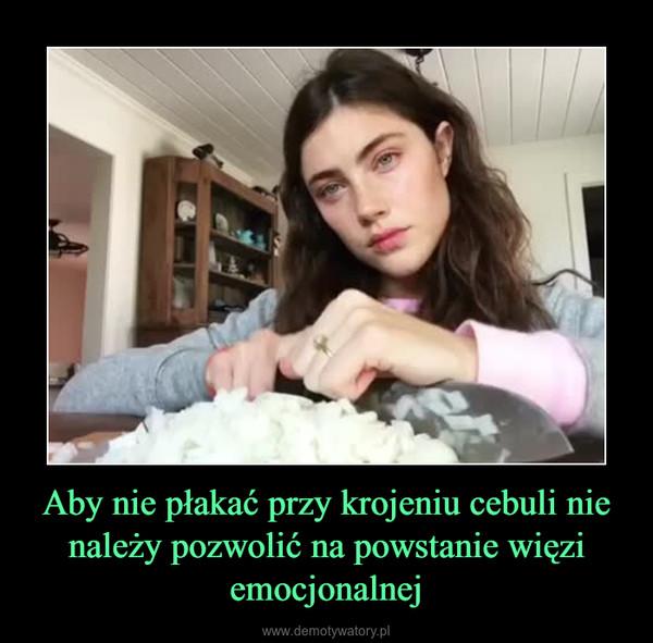 Aby nie płakać przy krojeniu cebuli nie należy pozwolić na powstanie więzi emocjonalnej –