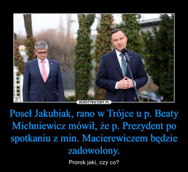 Poseł Jakubiak, rano w Trójce u p. Beaty Michniewicz mówił, że p. Prezydent po spotkaniu z min. Macierewiczem będzie zadowolony. – Prorok jaki, czy co?