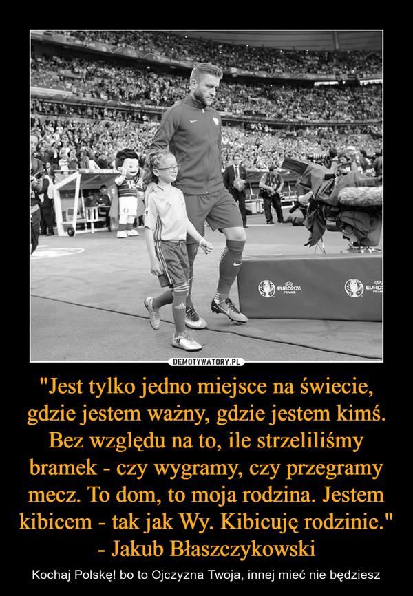 """""""Jest tylko jedno miejsce na świecie, gdzie jestem ważny, gdzie jestem kimś. Bez względu na to, ile strzeliliśmy bramek - czy wygramy, czy przegramy mecz. To dom, to moja rodzina. Jestem kibicem - tak jak Wy. Kibicuję rodzinie."""" - Jakub Błaszczy – Kochaj Polskę! bo to Ojczyzna Twoja, innej mieć nie będziesz"""