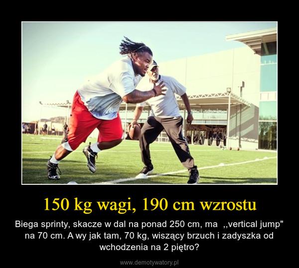 """150 kg wagi, 190 cm wzrostu – Biega sprinty, skacze w dal na ponad 250 cm, ma  ,,vertical jump"""" na 70 cm. A wy jak tam, 70 kg, wiszący brzuch i zadyszka od wchodzenia na 2 piętro?"""