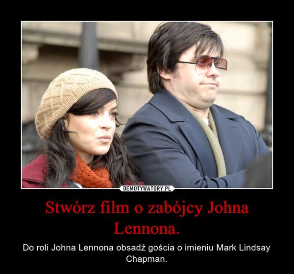 Stwórz film o zabójcy Johna Lennona. – Do roli Johna Lennona obsadź gościa o imieniu Mark Lindsay Chapman.