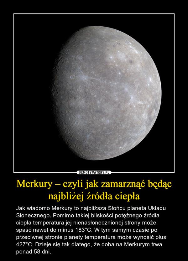 Merkury – czyli jak zamarznąć będąc najbliżej źródła ciepła – Jak wiadomo Merkury to najbliższa Słońcu planeta Układu Słonecznego. Pomimo takiej bliskości potężnego źródła ciepła temperatura jej nienasłonecznionej strony może spaść nawet do minus 183°C. W tym samym czasie po przeciwnej stronie planety temperatura może wynosić plus 427°C. Dzieje się tak dlatego, że doba na Merkurym trwa ponad 58 dni.