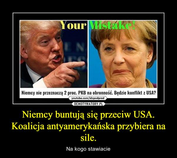 Niemcy buntują się przeciw USA. Koalicja antyamerykańska przybiera na sile. – Na kogo stawiacie