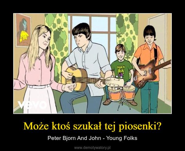 Może ktoś szukał tej piosenki? – Peter Bjorn And John - Young Folks