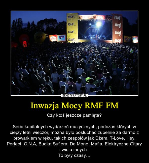 Inwazja Mocy RMF FM – Czy ktoś jeszcze pamięta?Seria kapitalnych wydarzeń muzycznych, podczas których w ciepły letni wieczór, można było posłuchać zupełnie za darmo z browarkiem w ręku, takich zespołów jak Dżem, T-Love, Hey, Perfect, O.N.A, Budka Suflera, De Mono, Mafia, Elektryczne Gitary i wielu innych. To były czasy…