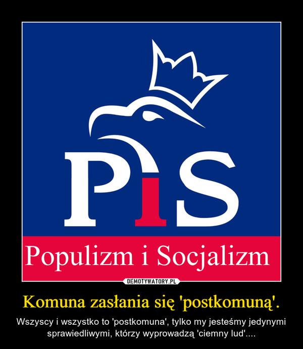 Komuna zasłania się 'postkomuną'. – Wszyscy i wszystko to 'postkomuna', tylko my jesteśmy jedynymi sprawiedliwymi, którzy wyprowadzą 'ciemny lud'....