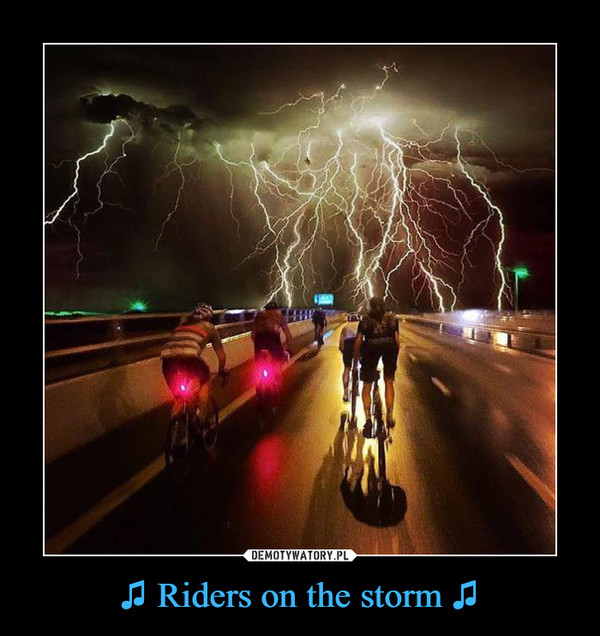♫ Riders on the storm ♫ –