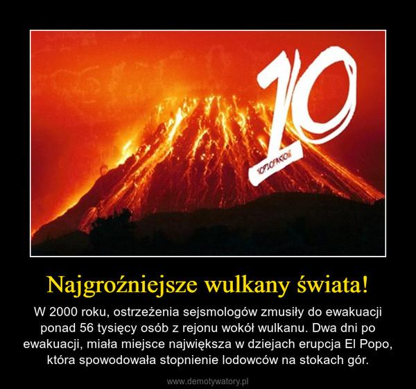 Najgroźniejsze wulkany świata! – W 2000 roku, ostrzeżenia sejsmologów zmusiły do ewakuacji ponad 56 tysięcy osób z rejonu wokół wulkanu. Dwa dni po ewakuacji, miała miejsce największa w dziejach erupcja El Popo, która spowodowała stopnienie lodowców na stokach gór.