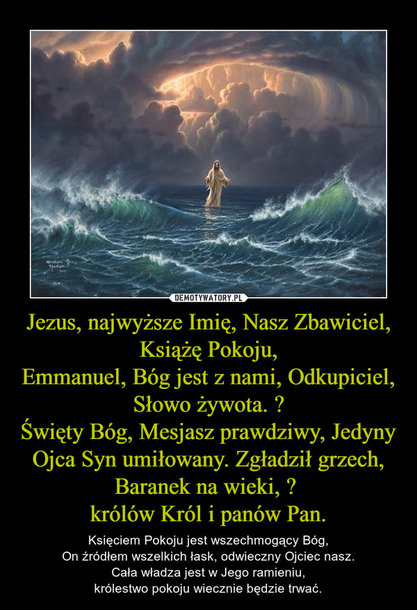 Jezus, najwyższe Imię, Nasz Zbawiciel, Książę Pokoju,Emmanuel, Bóg jest z nami, Odkupiciel, Słowo żywota. Święty Bóg, Mesjasz prawdziwy, Jedyny Ojca Syn umiłowany. Zgładził grzech, Baranek na wieki,  królów Król i panów Pan. – Księciem Pokoju jest wszechmogący Bóg,On źródłem wszelkich łask, odwieczny Ojciec nasz.Cała władza jest w Jego ramieniu,królestwo pokoju wiecznie będzie trwać.