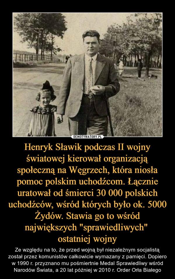 """Henryk Sławik podczas II wojny światowej kierował organizacją społeczną na Węgrzech, która niosła pomoc polskim uchodźcom. Łącznie uratował od śmierci 30 000 polskich uchodźców, wśród których było ok. 5000 Żydów. Stawia go to wśród największych """"sprawiedl – Ze względu na to, że przed wojną był niezależnym socjalistą został przez komunistów całkowicie wymazany z pamięci. Dopiero w 1990 r. przyznano mu pośmiertnie Medal Sprawiedliwy wśród Narodów Świata, a 20 lat później w 2010 r. Order Orła Białego"""